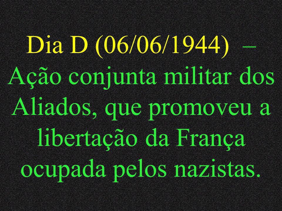 Dia D (06/06/1944) – Ação conjunta militar dos Aliados, que promoveu a libertação da França ocupada pelos nazistas.