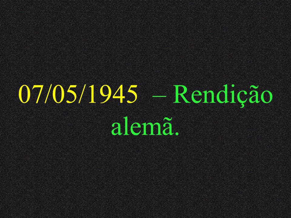 07/05/1945 – Rendição alemã.