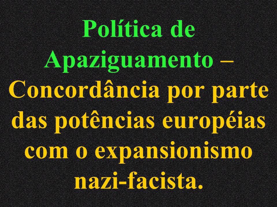 Política de Apaziguamento – Concordância por parte das potências européias com o expansionismo nazi-facista.