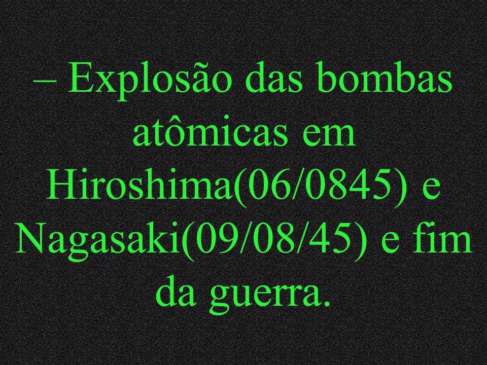 – Explosão das bombas atômicas em Hiroshima(06/0845) e Nagasaki(09/08/45) e fim da guerra.