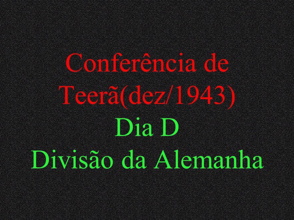 Conferência de Teerã(dez/1943) Dia D Divisão da Alemanha