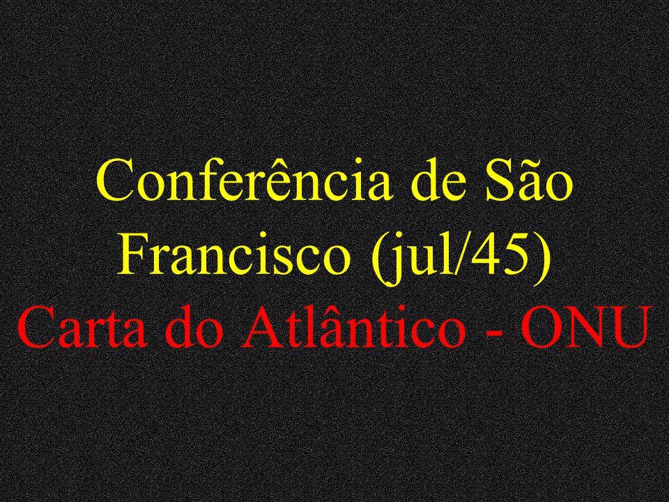 Conferência de São Francisco (jul/45) Carta do Atlântico - ONU