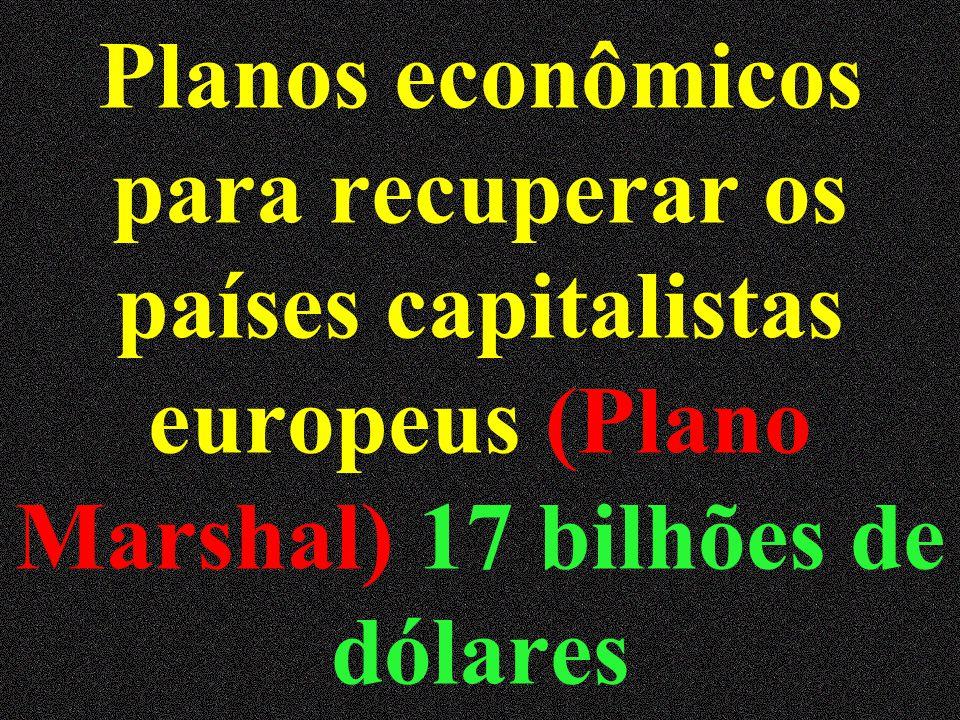 Planos econômicos para recuperar os países capitalistas europeus (Plano Marshal) 17 bilhões de dólares