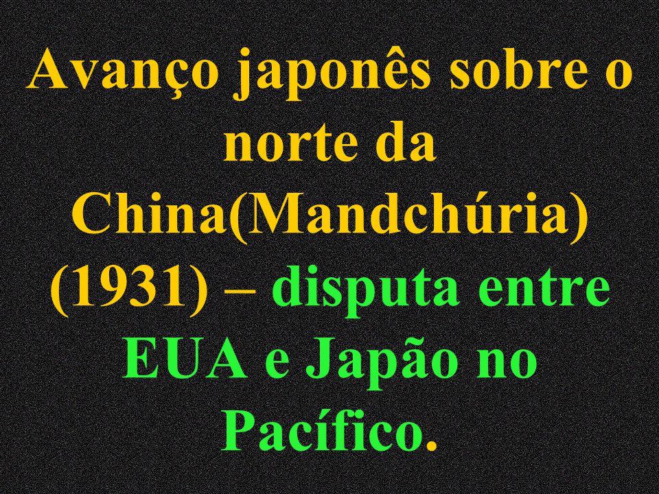 Avanço japonês sobre o norte da China(Mandchúria) (1931) – disputa entre EUA e Japão no Pacífico.