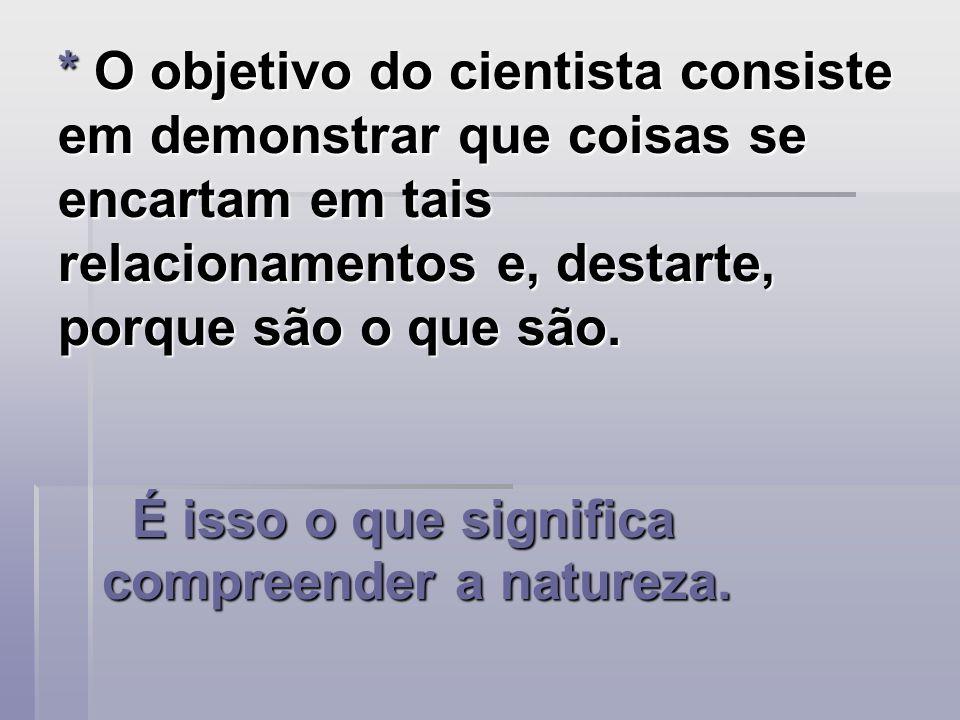 * O objetivo do cientista consiste em demonstrar que coisas se encartam em tais relacionamentos e, destarte, porque são o que são.