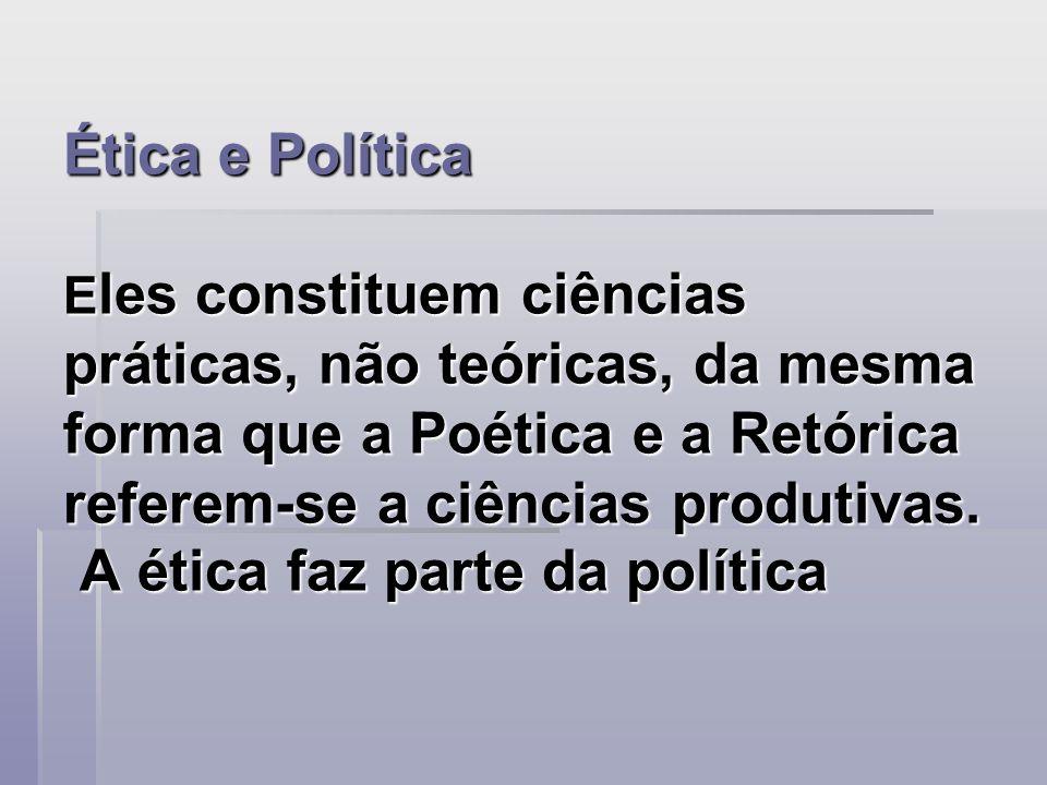 Ética e Política Eles constituem ciências práticas, não teóricas, da mesma forma que a Poética e a Retórica referem-se a ciências produtivas.