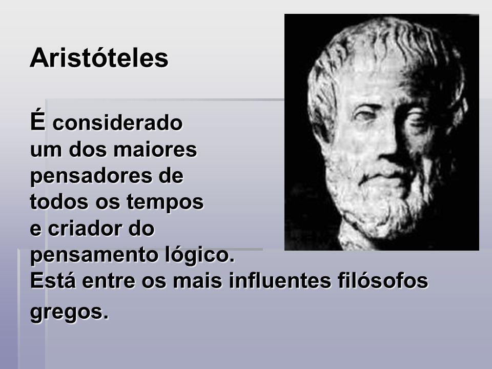 Aristóteles É considerado um dos maiores pensadores de todos os tempos e criador do pensamento lógico.
