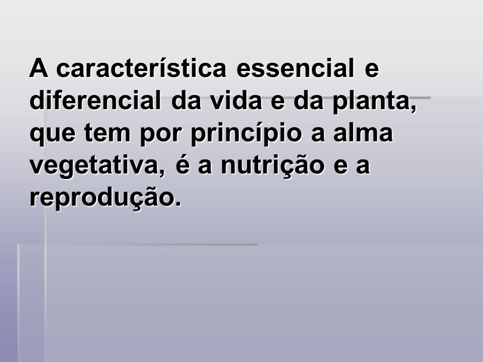 A característica essencial e diferencial da vida e da planta, que tem por princípio a alma vegetativa, é a nutrição e a reprodução.