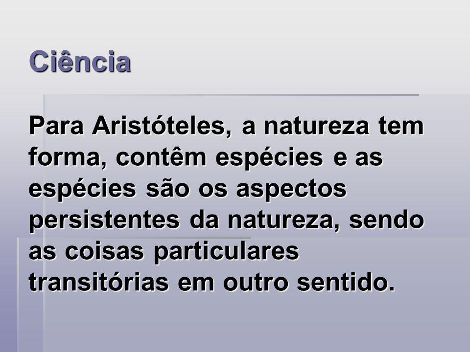Ciência Para Aristóteles, a natureza tem forma, contêm espécies e as espécies são os aspectos persistentes da natureza, sendo as coisas particulares transitórias em outro sentido.