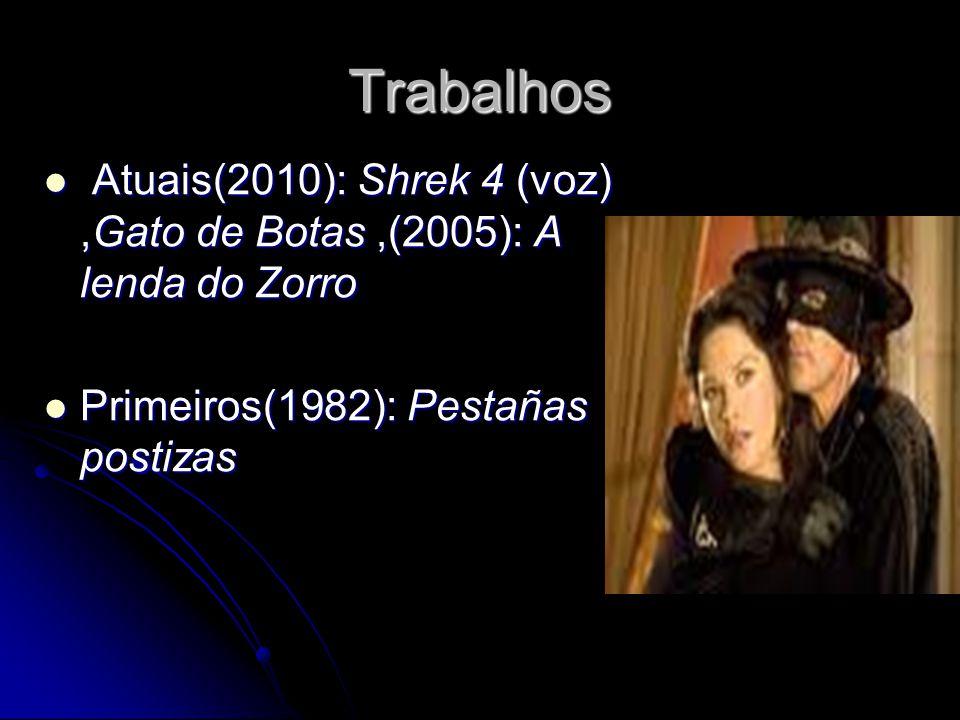 Trabalhos Atuais(2010): Shrek 4 (voz) ,Gato de Botas ,(2005): A lenda do Zorro.