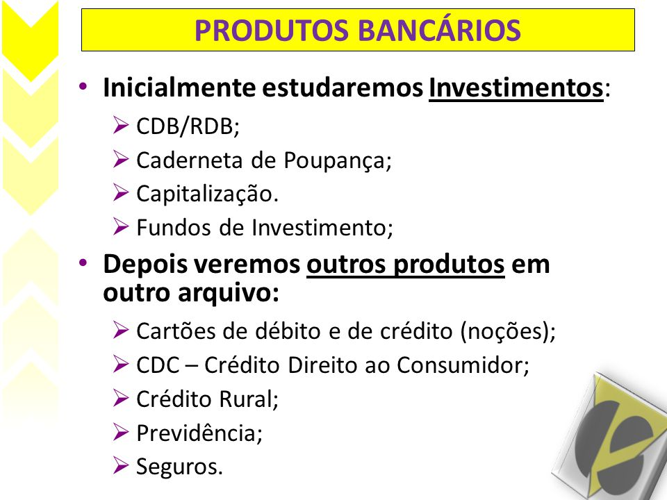 PRODUTOS BANCÁRIOS Inicialmente estudaremos Investimentos: