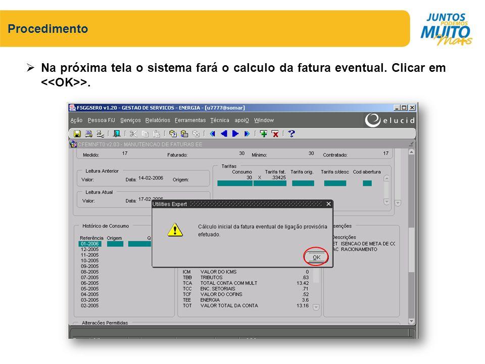 Procedimento Na próxima tela o sistema fará o calculo da fatura eventual. Clicar em <<OK>>.