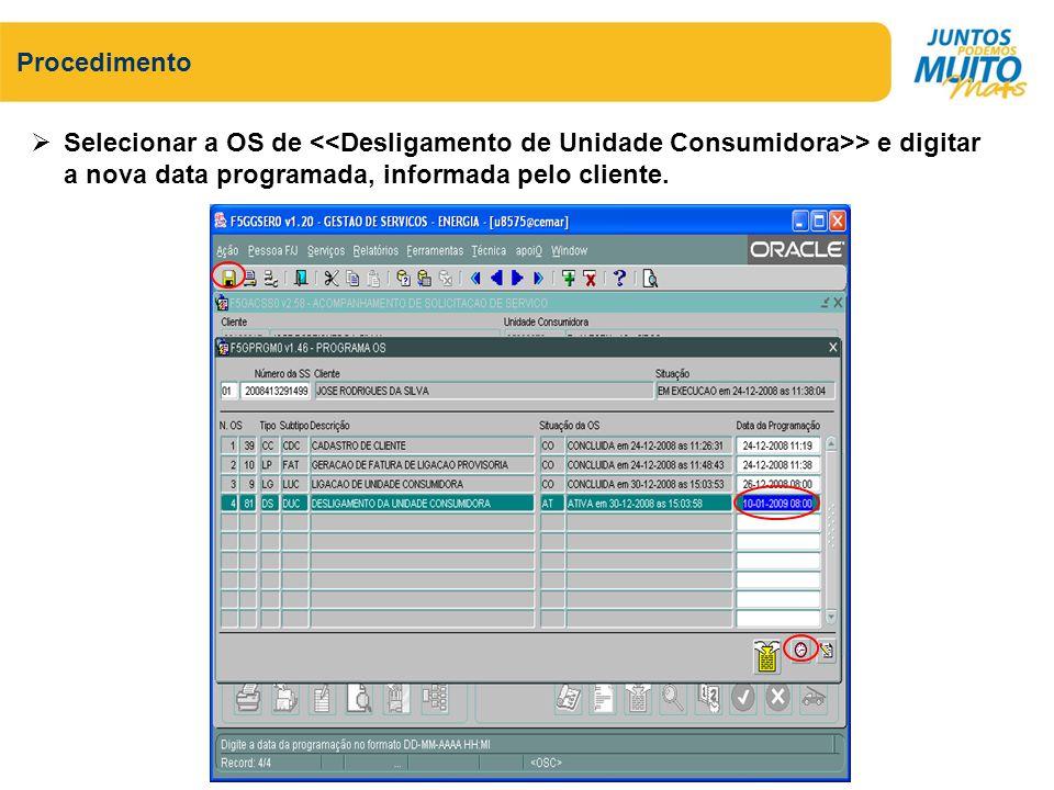 Procedimento Selecionar a OS de <<Desligamento de Unidade Consumidora>> e digitar a nova data programada, informada pelo cliente.