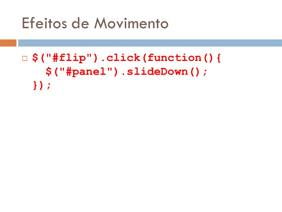 Efeitos de Movimento $( #flip ).click(function(){ $( #panel ).slideDown(); });