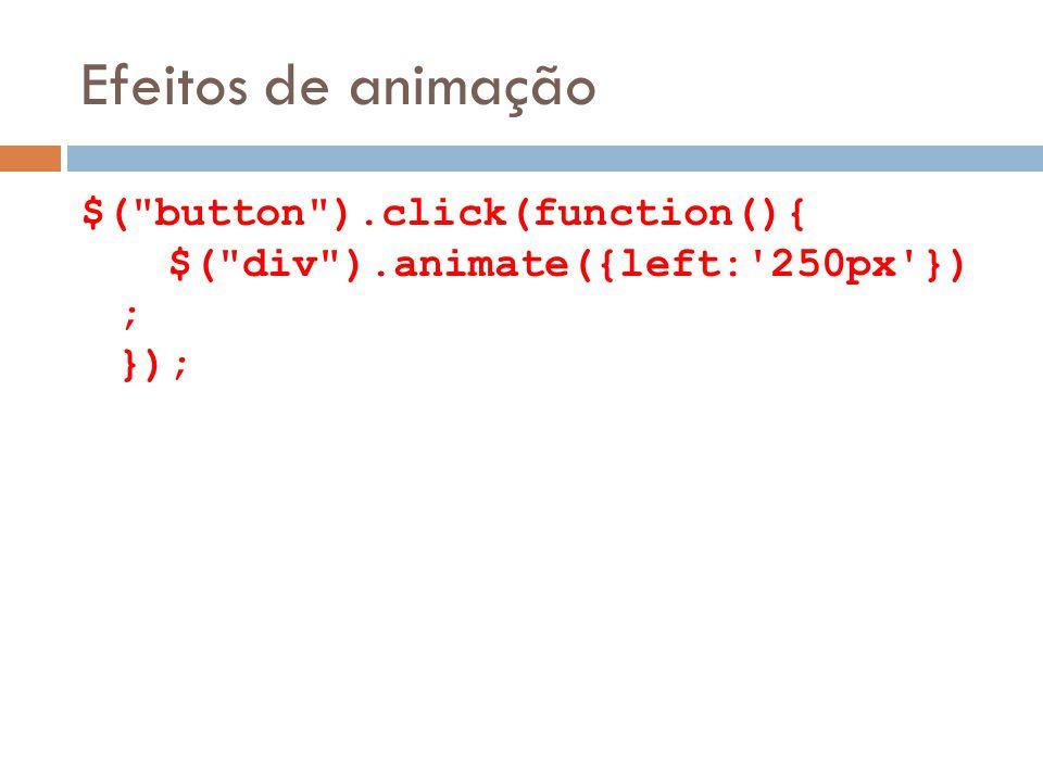Efeitos de animação $( button ).click(function(){ $( div ).animate({left: 250px }) ; });