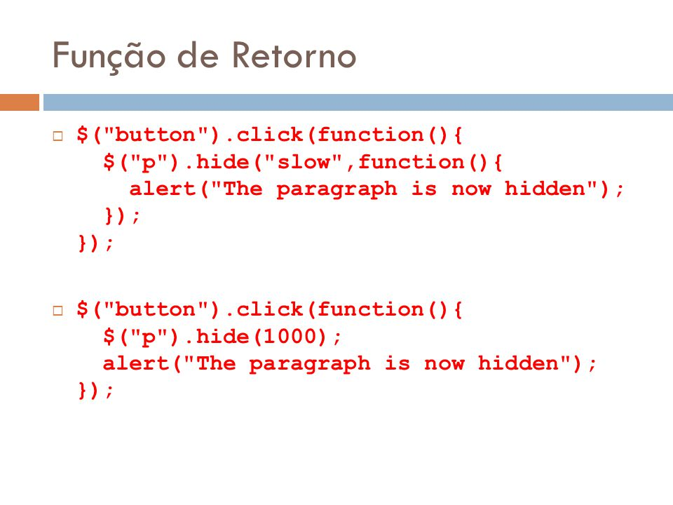 Função de Retorno $( button ).click(function(){ $( p ).hide( slow ,function(){ alert( The paragraph is now hidden ); }); });
