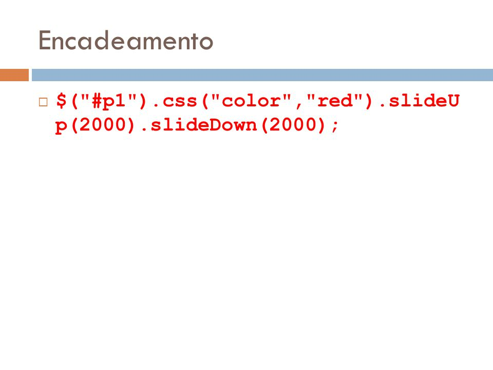 Encadeamento $( #p1 ).css( color , red ).slideU p(2000).slideDown(2000);