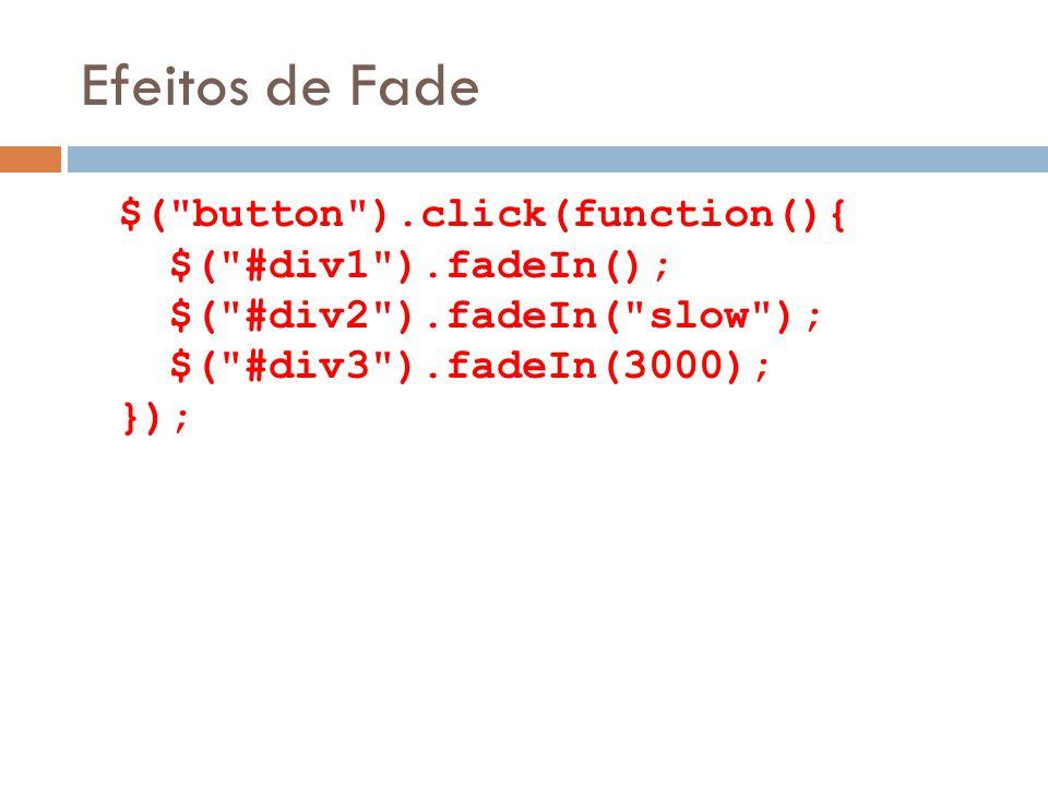Efeitos de Fade $( button ).click(function(){ $( #div1 ).fadeIn(); $( #div2 ).fadeIn( slow ); $( #div3 ).fadeIn(3000); });