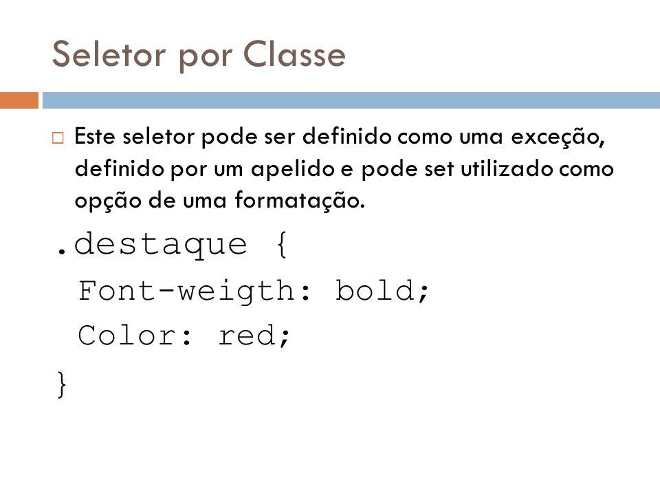 Seletor por Classe .destaque { } Font-weigth: bold; Color: red;