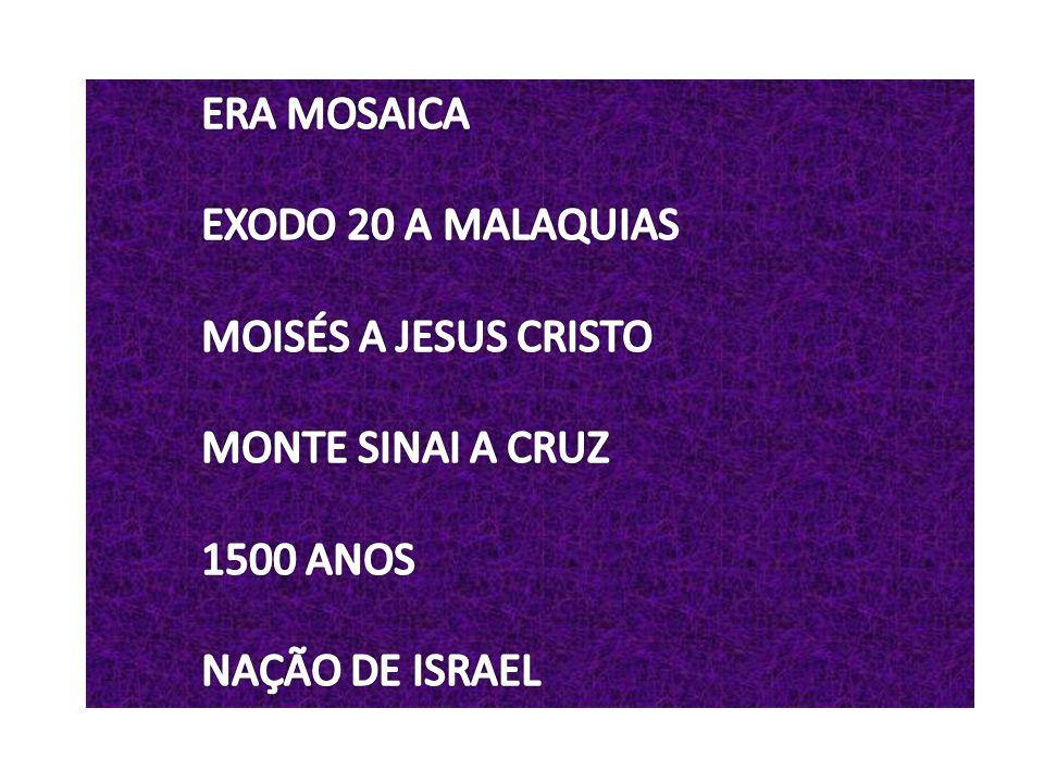ERA MOSAICA EXODO 20 A MALAQUIAS MOISÉS A JESUS CRISTO MONTE SINAI A CRUZ 1500 ANOS NAÇÃO DE ISRAEL