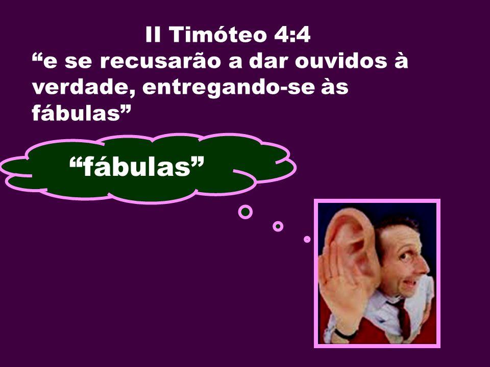II Timóteo 4:4 e se recusarão a dar ouvidos à verdade, entregando-se às fábulas fábulas