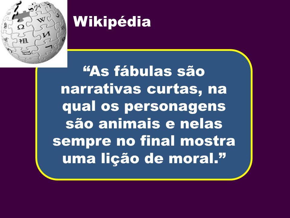 Wikipédia As fábulas são narrativas curtas, na qual os personagens são animais e nelas sempre no final mostra uma lição de moral.