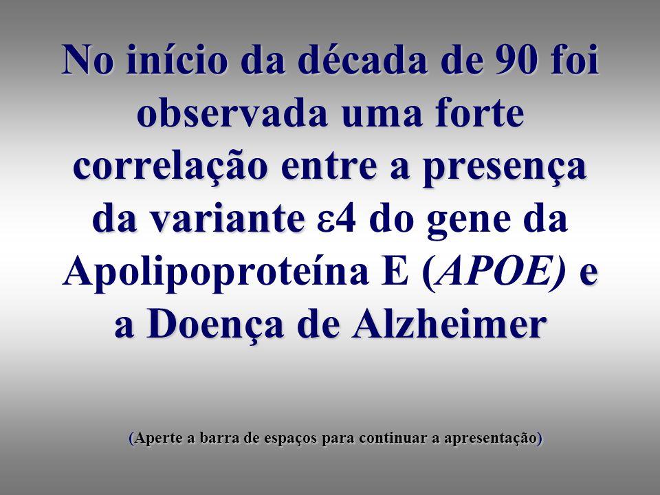 No início da década de 90 foi observada uma forte correlação entre a presença da variante 4 do gene da Apolipoproteína E (APOE) e a Doença de Alzheimer (Aperte a barra de espaços para continuar a apresentação)