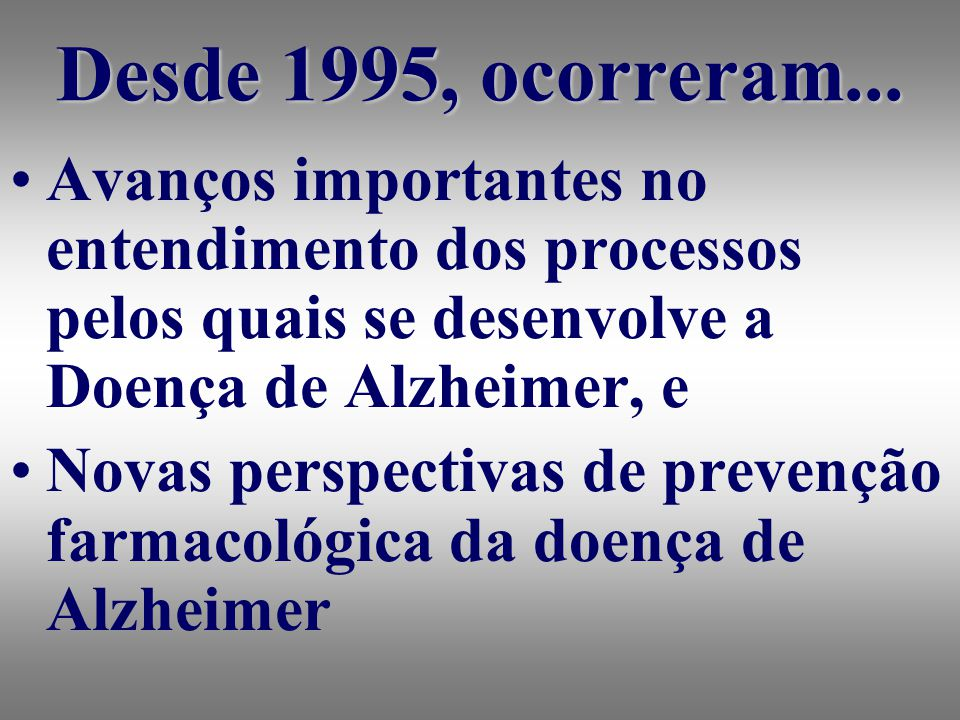 Desde 1995, ocorreram... Avanços importantes no entendimento dos processos pelos quais se desenvolve a Doença de Alzheimer, e.
