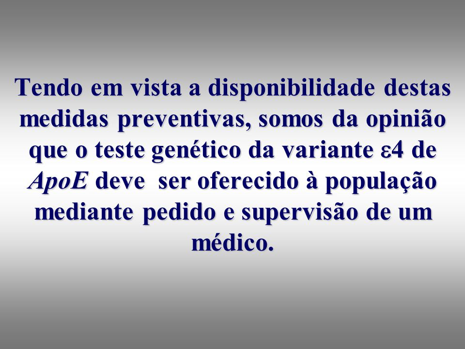 Tendo em vista a disponibilidade destas medidas preventivas, somos da opinião que o teste genético da variante 4 de ApoE deve ser oferecido à população mediante pedido e supervisão de um médico.