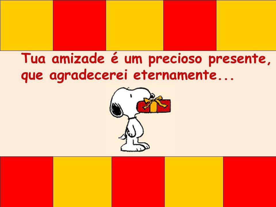 Tua amizade é um precioso presente, que agradecerei eternamente...