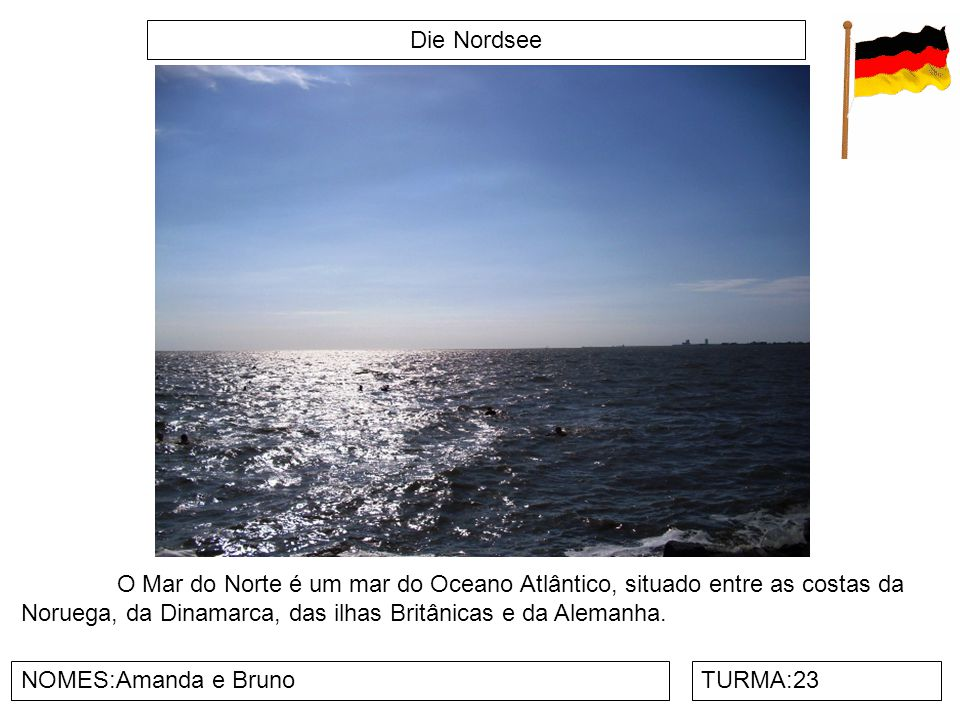 Die Nordsee O Mar do Norte é um mar do Oceano Atlântico, situado entre as costas da Noruega, da Dinamarca, das ilhas Britânicas e da Alemanha.