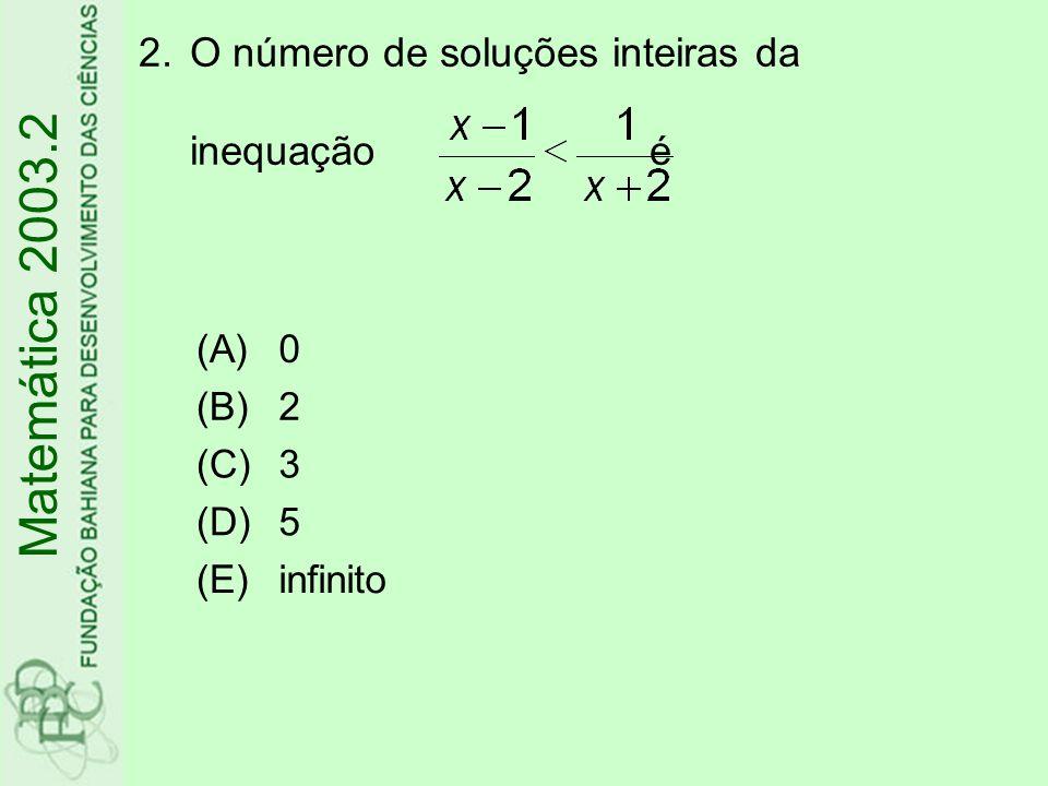 Matemática 2003.2 O número de soluções inteiras da inequação é (A) (B)