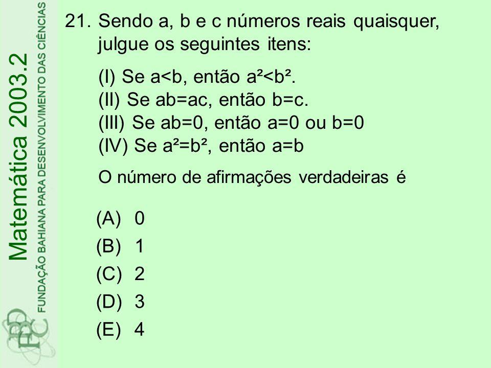 Sendo a, b e c números reais quaisquer, julgue os seguintes itens: (I) Se a<b, então a²<b². (II) Se ab=ac, então b=c. (III) Se ab=0, então a=0 ou b=0 (IV) Se a²=b², então a=b O número de afirmações verdadeiras é