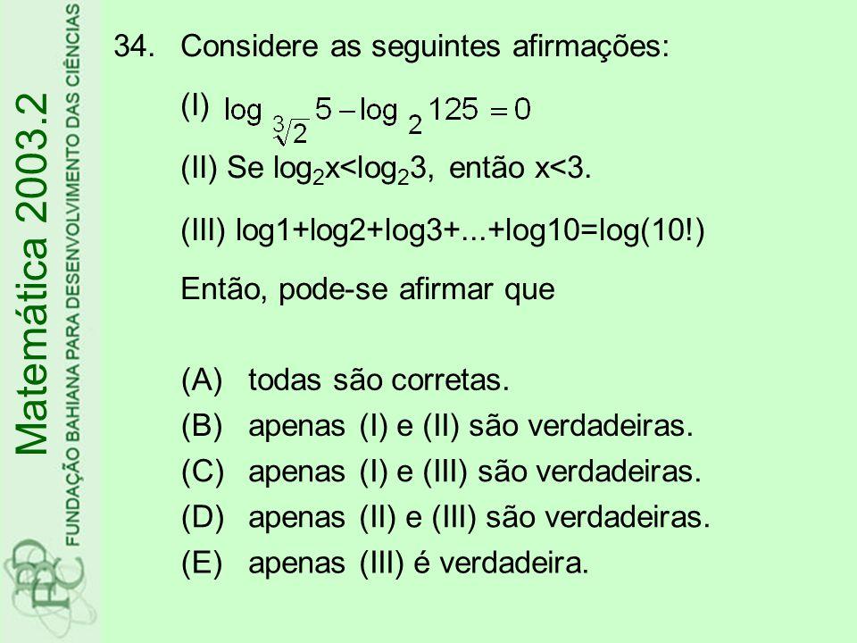 Considere as seguintes afirmações: (I) (II) Se log2x<log23, então x<3. (III) log1+log2+log3+...+log10=log(10!) Então, pode-se afirmar que