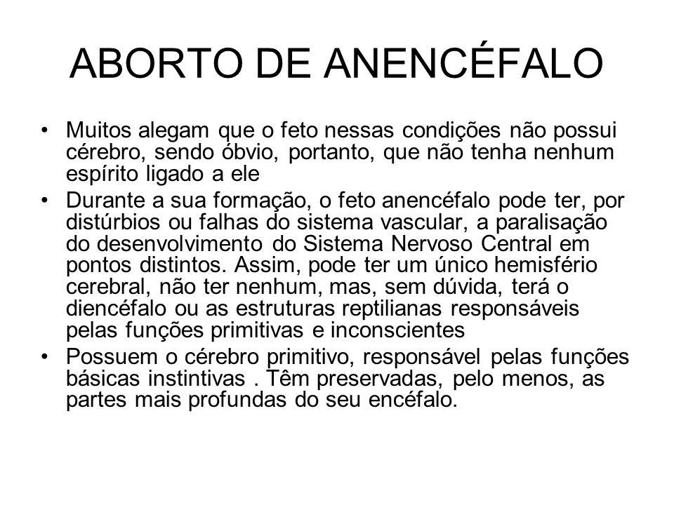 ABORTO DE ANENCÉFALO Muitos alegam que o feto nessas condições não possui cérebro, sendo óbvio, portanto, que não tenha nenhum espírito ligado a ele.