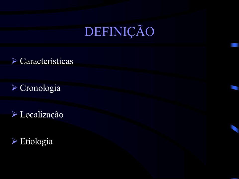 DEFINIÇÃO Características Cronologia Localização Etiologia