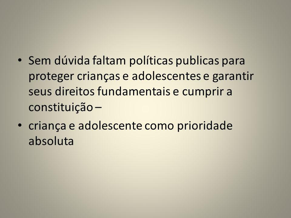 Sem dúvida faltam políticas publicas para proteger crianças e adolescentes e garantir seus direitos fundamentais e cumprir a constituição –