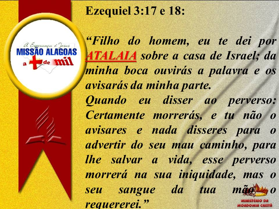 Ezequiel 3:17 e 18: Filho do homem, eu te dei por ATALAIA sobre a casa de Israel; da minha boca ouvirás a palavra e os avisarás da minha parte.
