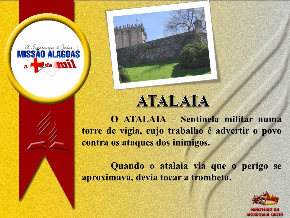 ATALAIA O ATALAIA – Sentinela militar numa torre de vigia, cujo trabalho é advertir o povo contra os ataques dos inimigos.