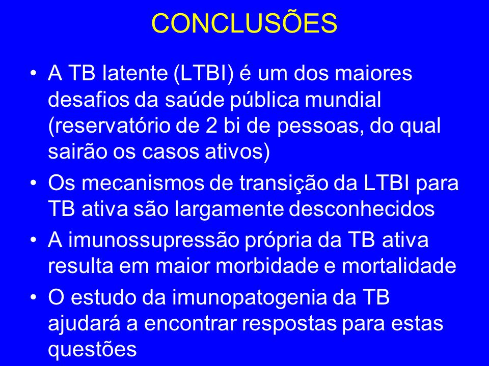CONCLUSÕES A TB latente (LTBI) é um dos maiores desafios da saúde pública mundial (reservatório de 2 bi de pessoas, do qual sairão os casos ativos)