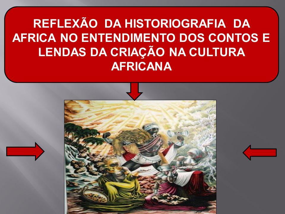 REFLEXÃO DA HISTORIOGRAFIA DA AFRICA NO ENTENDIMENTO DOS CONTOS E LENDAS DA CRIAÇÃO NA CULTURA AFRICANA
