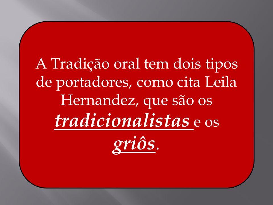 A Tradição oral tem dois tipos de portadores, como cita Leila Hernandez, que são os tradicionalistas e os griôs.
