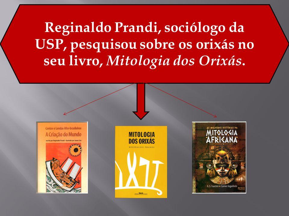 Reginaldo Prandi, sociólogo da USP, pesquisou sobre os orixás no seu livro, Mitologia dos Orixás.