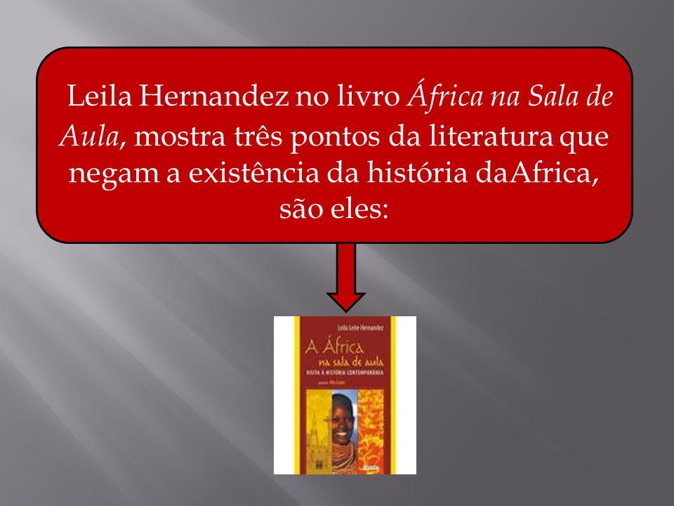 Leila Hernandez no livro África na Sala de Aula, mostra três pontos da literatura que negam a existência da história daAfrica, são eles: