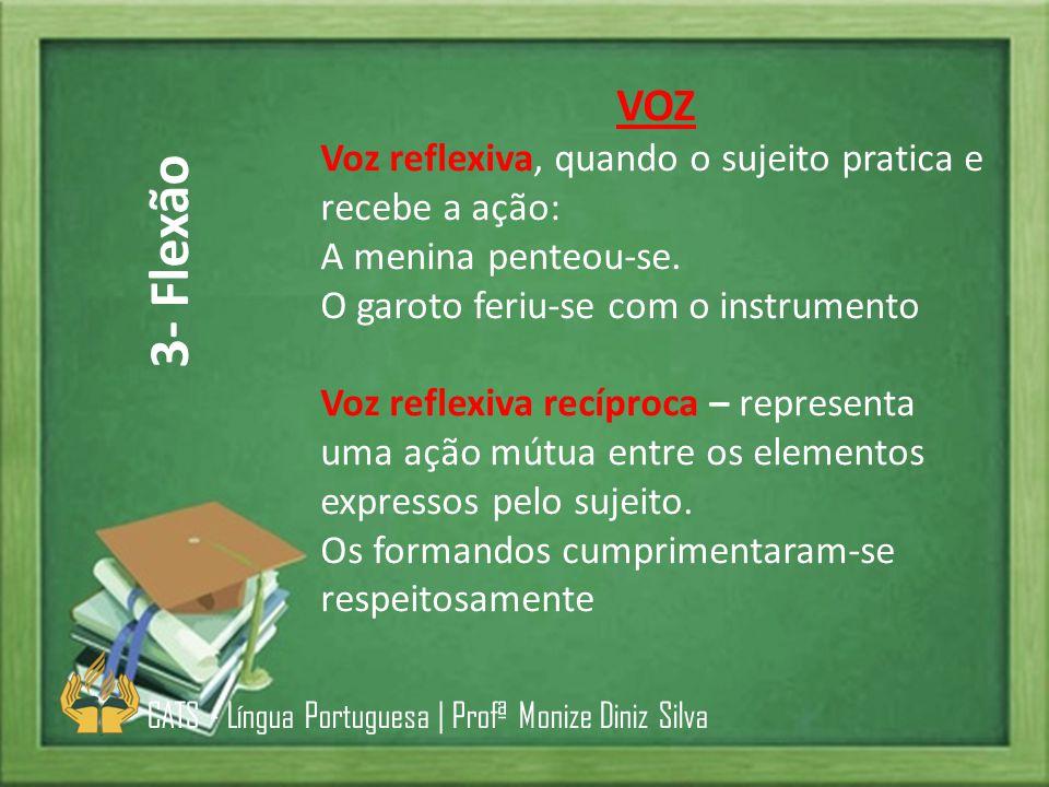 3- Flexão VOZ Voz reflexiva, quando o sujeito pratica e recebe a ação: