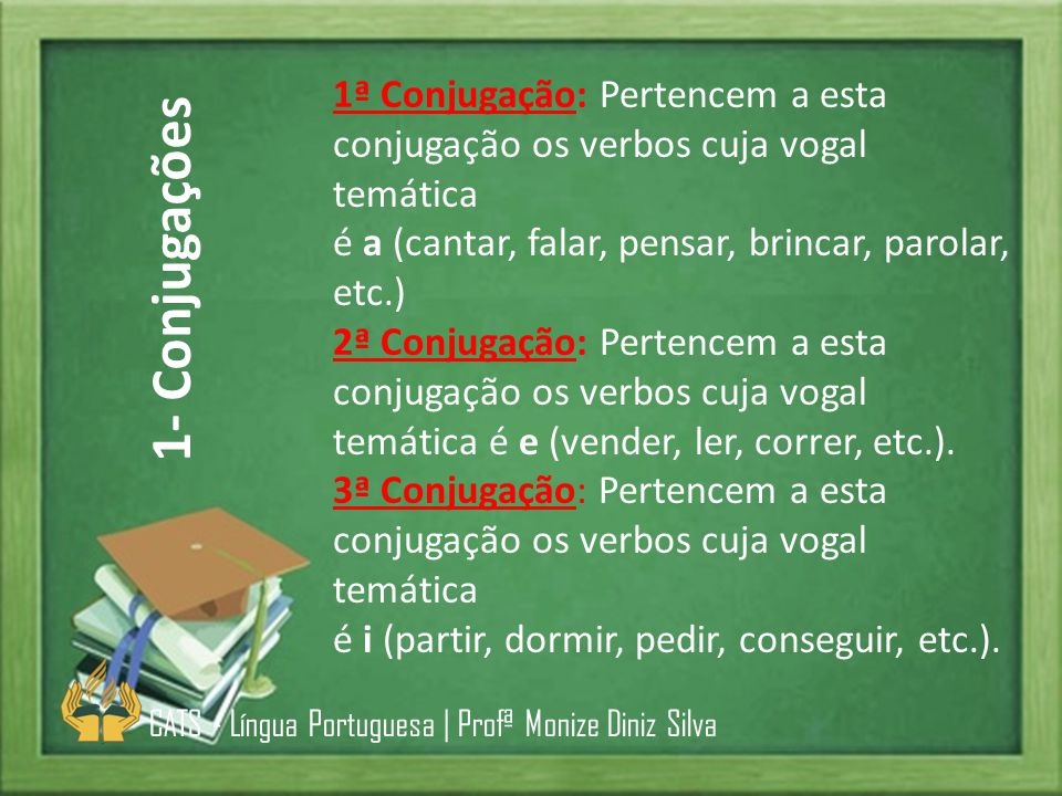 1ª Conjugação: Pertencem a esta conjugação os verbos cuja vogal temática é a (cantar, falar, pensar, brincar, parolar, etc.)