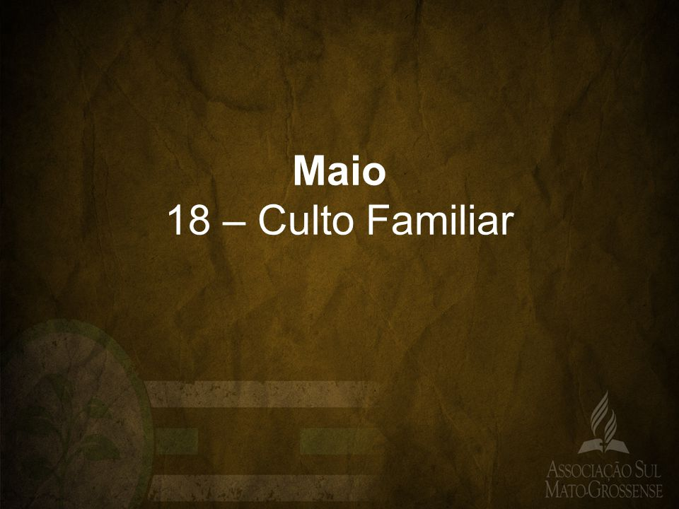 Maio 18 – Culto Familiar