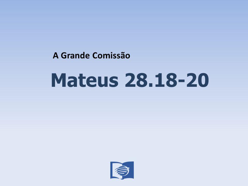 Mateus 28.18-20 A Grande Comissão