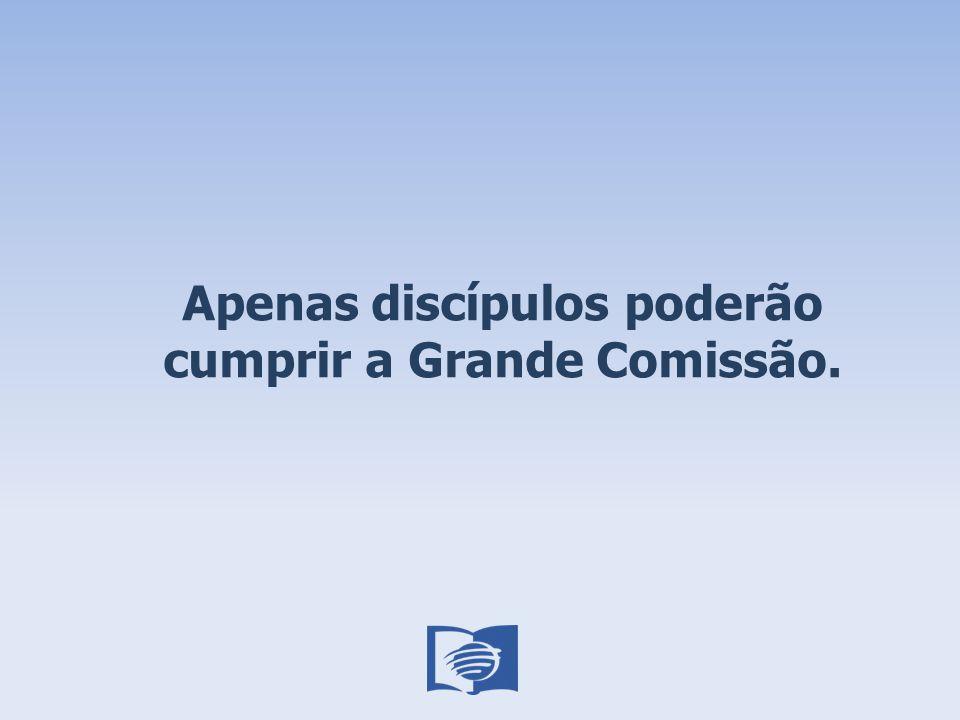 Apenas discípulos poderão cumprir a Grande Comissão.