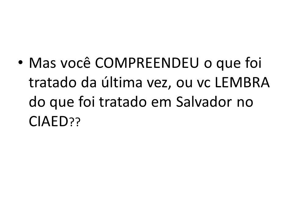 Mas você COMPREENDEU o que foi tratado da última vez, ou vc LEMBRA do que foi tratado em Salvador no CIAED